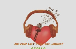 "DOWNLOAD Bwoy Ayala - ""Never Let Go"" Mp3"