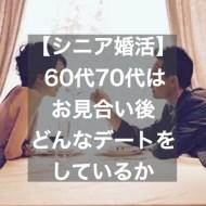 【シニア婚活】60代70代はお見合い後どんなデートをしてるか~失敗したデートコース