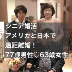 海外在住シニア婚活アメリカと日本で遠距離婚!(77歳♂♡63歳♀)