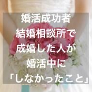 婚活成功者・結婚相談所で成婚した人が婚活中にしなかったこと