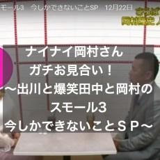 ナイナイ岡村さんガチお見合い~出川と爆笑田中と岡村のスモール3 今しかできないことSP