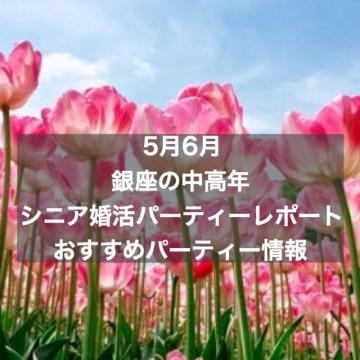 【5月6月】銀座のシニア婚活パーティーレポートとおすすめパーティー情報
