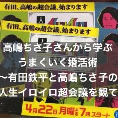 高嶋ちさ子さんから学ぶうまくいく婚活術~有田哲平と高嶋ちさ子の人生イロイロ超会議