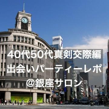 40代・50代真剣交際出会いパーティーレポ@銀座サロン