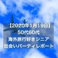 【2020年1月19日】50代60代海外旅行好きシニア出会いのパーティーレポート