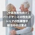 【中高年男性向け】パートナーとの性生活~シニアの性事情や婚活中の注意点