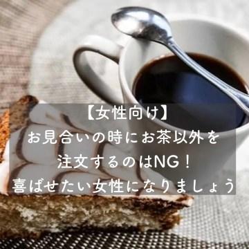 【女性向け】お見合いの時にお茶以外を注文するのはNG!喜ばせたい女性になりましょう