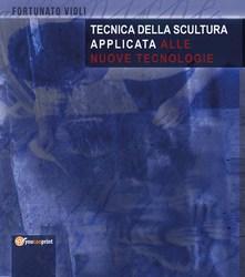 Tecnica della scultura applicata alle nuove tecnologie è il nuovo manuale di Fortunato Violi