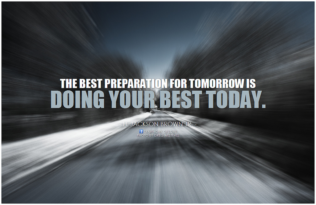Image result for the best preparation for tomorrow is the right use of today