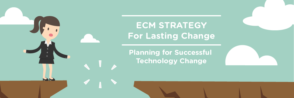 ECM Strategy for Lasting Change: Planning for Successful Technology Change