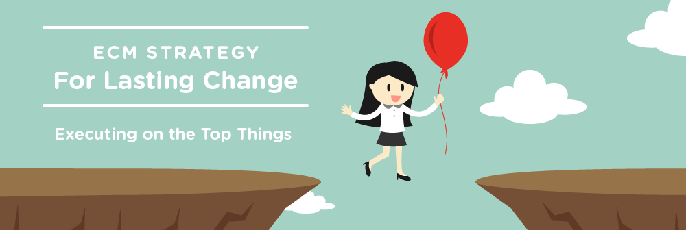 ECM Strategy for Lasting Change: Executing on the Top Things