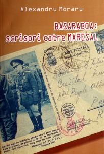 BASARABIA - Scrisori catre Maresalul Ion Antonesc - Alexandru Moraru