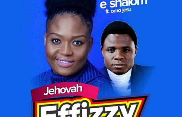 E-Shalom - Jehovah Effizzy mp3 Ft Omo Jesu.jpg
