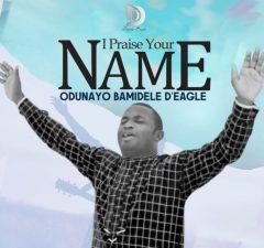 I PRAISE YOUR NAMe - Odunayo Bamidele D'Eagle