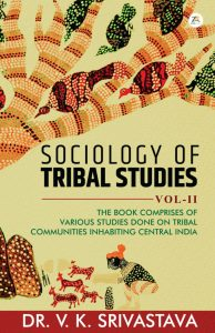 SOCIOLOGY OF TRIBAL STUDIES THE BOOK COMPRISES OF VARIOUS STUDIES DONE ON TRIBAL COMMUNITIES INHABITING CENTRAL INDIA Vol. II