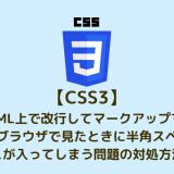 【CSS3】HTML上で改行してマークアップするとブラウザで見たときに半角スペースが入ってしまう問題の対処方法
