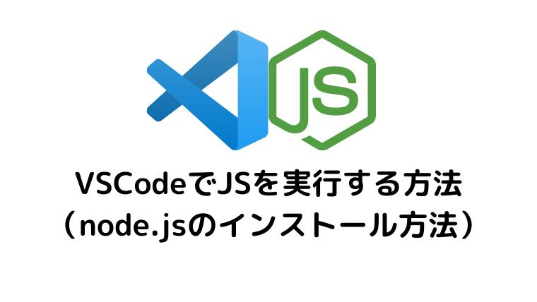 VSCodeでJavaScriptを実行する方法(node.jsのインストール方法)