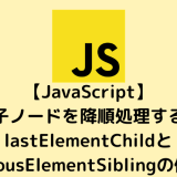 【JavaScript入門】子ノードを順次処理するlastElementChildとpreviousElementSiblingの使い方
