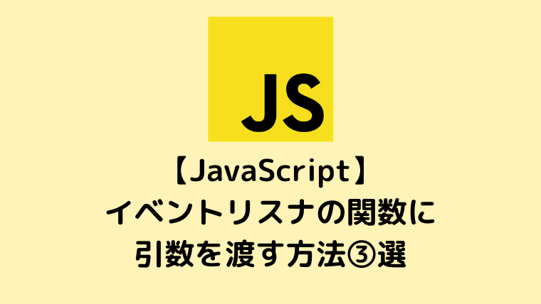 【JavaScript入門】イベントリスナの関数に引数を渡す方法3選