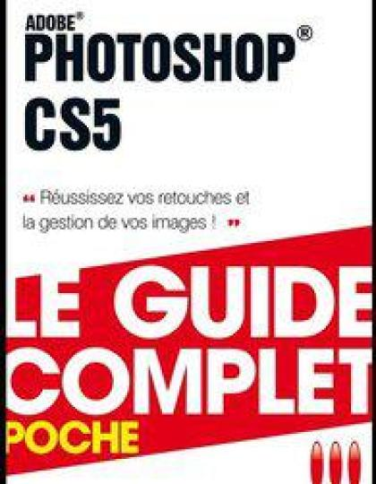 Le Guide Complet - Photoshop CS5