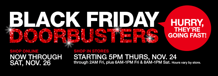 Black Friday Doorbusters, Shop Online Now Through Sat, Nov. 26, Shop in Stores Starting 5pm Thurs, Nov. 24, Hurry They're Going Fast!