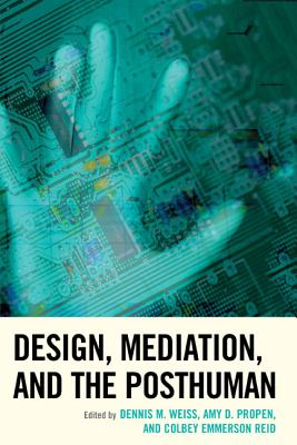 Design, Mediation, and the Posthuman - Weiss, Dennis M (Editor), and Propen, Amy D (Editor), and Reid, Colbey Emmerson (Editor)