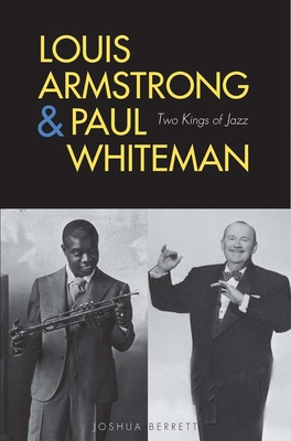 Louis Armstrong and Paul Whiteman: Two Kings of Jazz - Berrett, Joshua