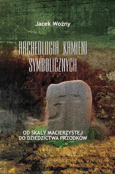 Archeologia kamieni symbolicznych. Od skały macierzystej do dziedzictwa przodków