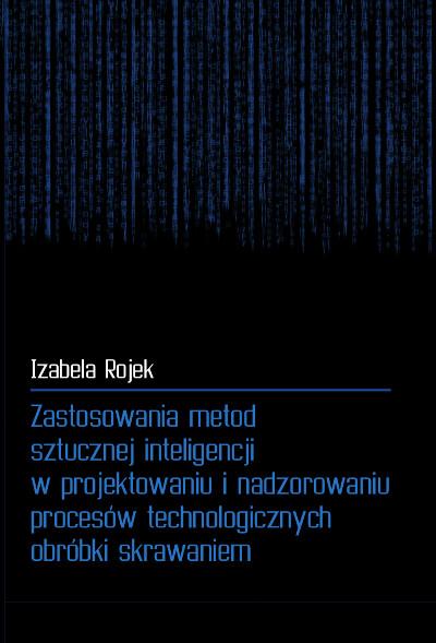 Zastosowania metod sztucznej inteligencji w projektowaniu i nadzorowaniu procesów technologicznych obróbki skrawaniem
