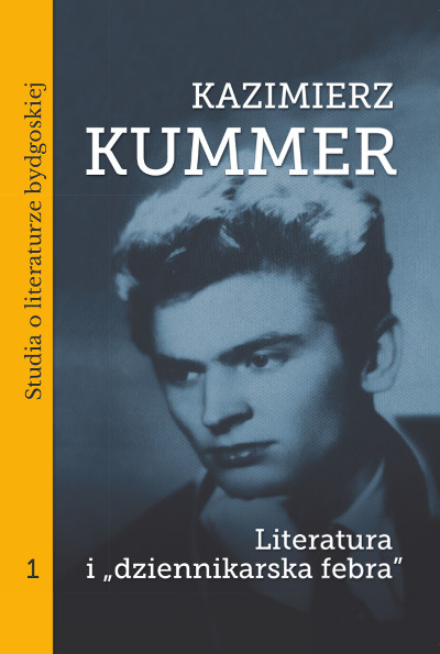 """Kazimierz Kummer. Literatura i """"dziennikarska febra"""". Studia o literaturze bydgoskiej, tom 1"""