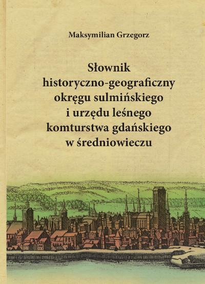 Słownik historyczno-geograficzny okręgu sulmińskiego i urzędu leśnego komturstwa gdańskiego w średniowieczu