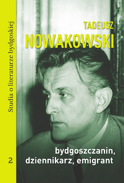 Tadeusz Nowakowski, bydgoszczanin, dziennikarz, emigrant.  Studia o literaturze bydgoskiej, tom 2