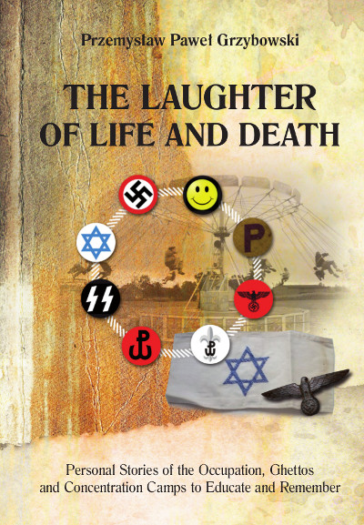 The Laughter of Life and Death Personal Stories of the Occupation, Ghettos and Concentration Camps to Educate and Remember