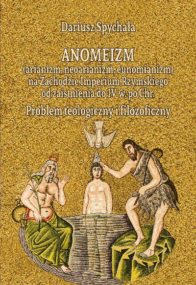 Anomeizm (arianizm, neoarianizm, eunomianizm) na zachodzie Imperium Rzymskiego od zaistnienia do IV w. po Chr. Problem teologiczny i filozoficzny