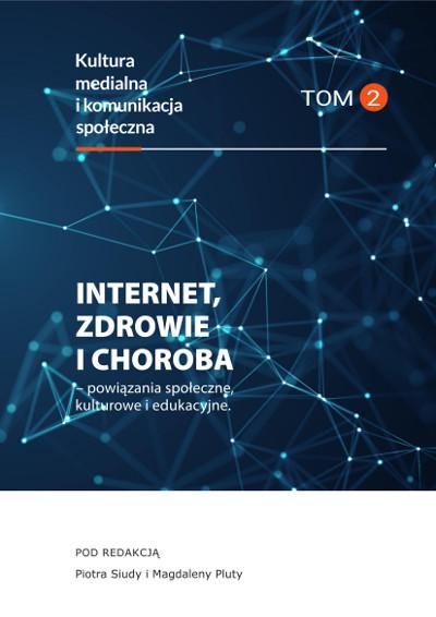 Internet, zdrowie i choroba – powiązania społeczne, kulturowe i edukacyjneKultura medialna i komunikacja społeczna, tom 2