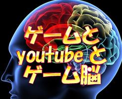 ゲームとyoutubeと、ゲーム脳・・・。