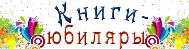 Заголовки книжных выставок о книгах-юбилярах, литературных юбилеях