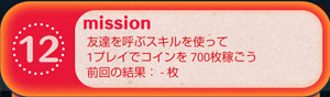 20枚目12は「友達を呼ぶスキルを使って1プレイでコインを700枚稼ごう」です。