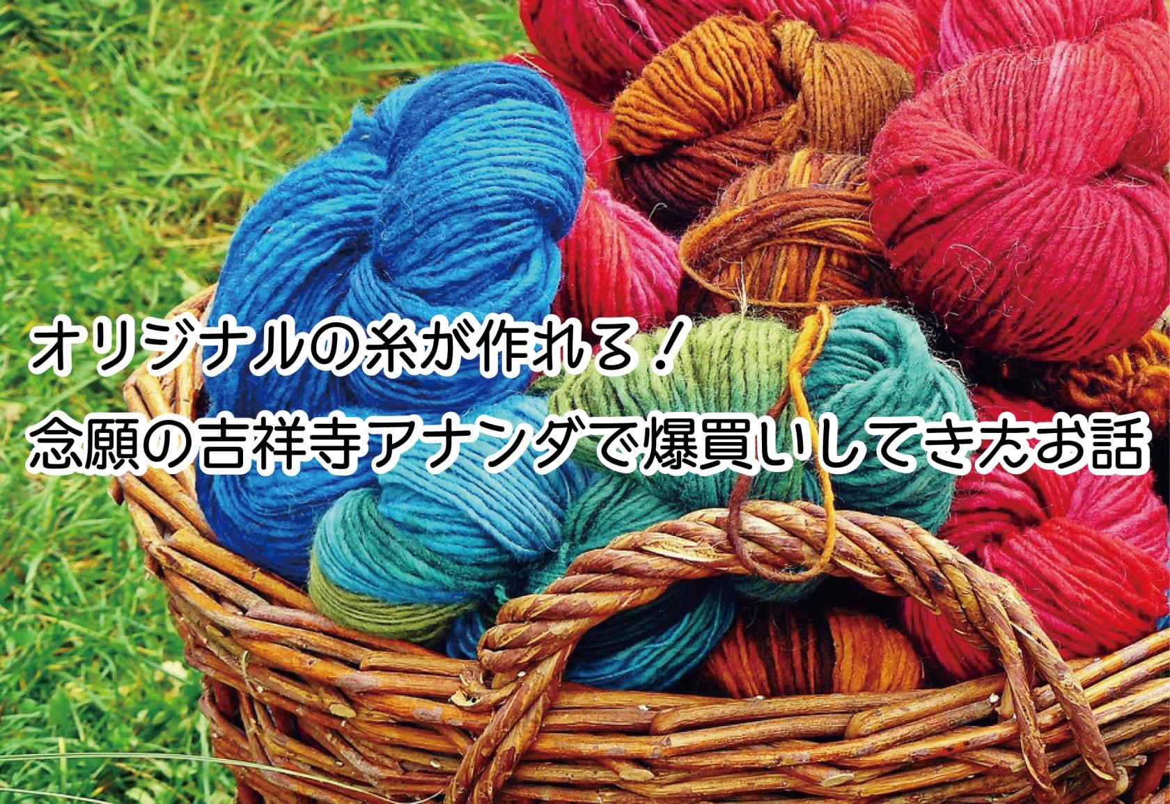 オリジナルの糸が作れる!念願の吉祥寺アナンダで爆買いしてきたお話