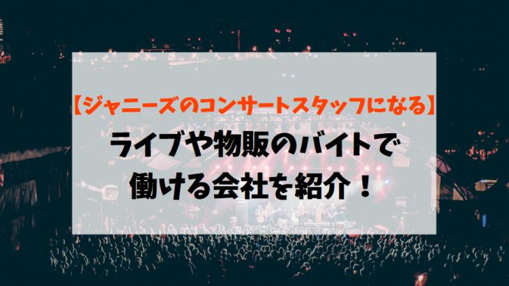 【ジャニーズのコンサートスタッフになる】ライブや物販のバイトで働ける会社を紹介!