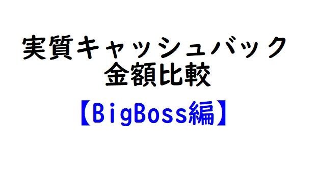 キャッシュバック業者別実質キャッシュバック金額比較【BigBoss編】