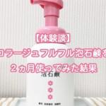 【体験談】コラージュフルフル泡石鹸を2ヵ月使ってみた結果