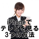 iphoneでテレビ(TV)を見る3つの方法!iOS10最新版【無料視聴アプリ・脱獄なし】
