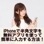 iPhoneで半角文字入力するには?半角カナや英字などの入力方法【iOS10最新版】