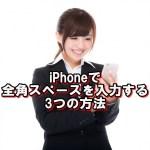 iPhoneで全角スペースが入力できない時の入力方法ベスト3!【iOS10最新版】
