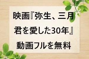映画『弥生、三月 君を愛した30年』動画フルを無料視聴する方法