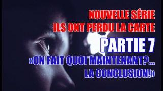 PARTIE 7 – ILS ONT PERDU LA CARTE (ON FAIT QUOI À PARTIR DE LÀ? LA CONCLUSION!)