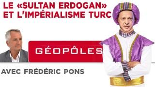 """Géopôles : Le """"Sultan Erdogan"""" et l'impérialisme turc"""