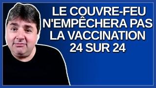 Le couvre feu n'empêchera pas la vaccination 24 heures sur 24.