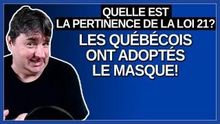 Maintenant que les québécois ont adoptés le masque qu'elle est la pertinence de la loi 21